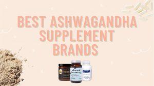Best Ashwagandha Supplement Brands